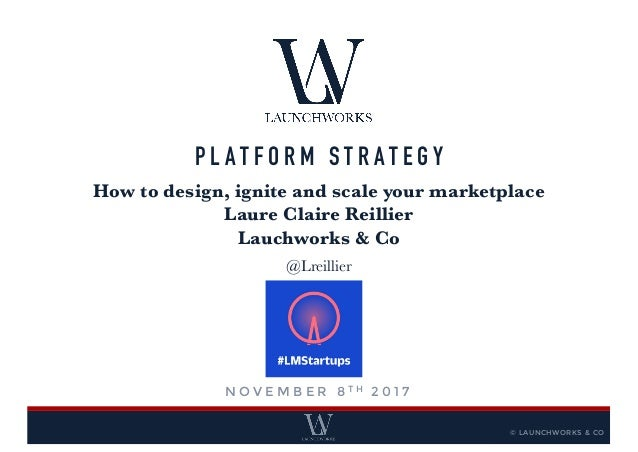 P L A T F O R M S T R A T E G Y How to design, ignite and scale your marketplace Laure Claire Reillier Lauchworks & Co @Lr...