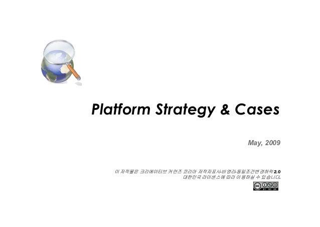 Platform Strategy & Cases May, 2009  이 저작물은 크리에이티브 커먼즈 코리아 저작자표시-비영리-동일조건변경허락 2.0 대한민국 라이센스에 따라 이용하실 수 있습니다.