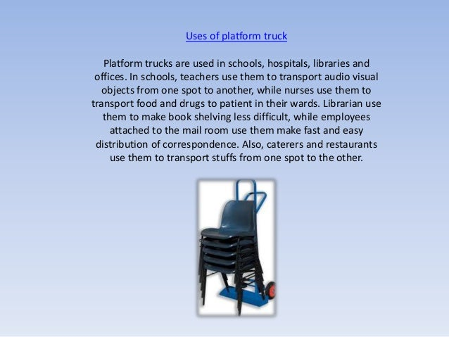 Uses of platform truck   Platform trucks are used in schools, hospitals, libraries and offices. In schools, teachers use t...