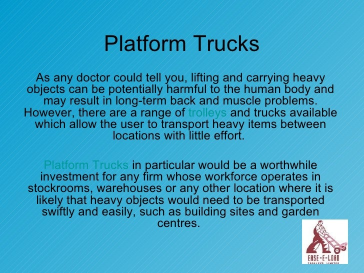 Platform Trucks As any doctor could tell you, lifting and carrying heavy objects can be potentially harmful to the human b...