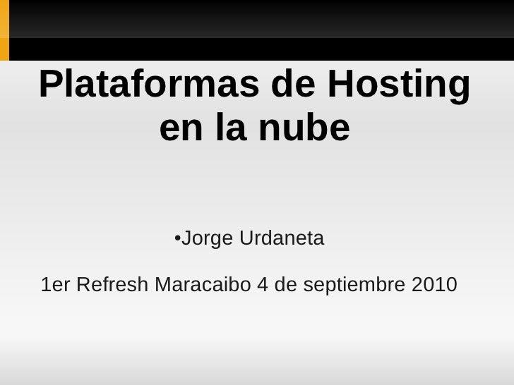Plataformas de Hosting        en la nube               ●Jorge Urdaneta  1er Refresh Maracaibo 4 de septiembre 2010