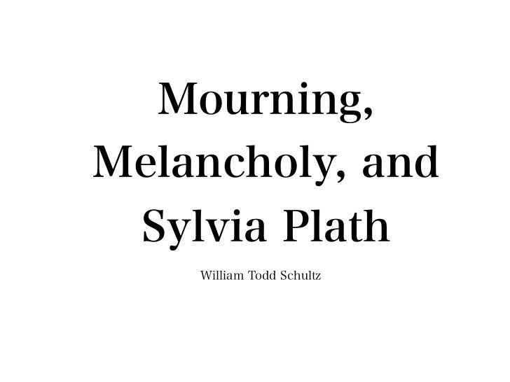 Mourning,Melancholy, and  Sylvia Plath    William Todd Schultz