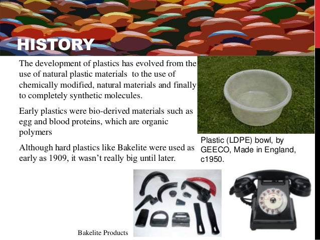 HISTORY  The development of plastics has evolved from the  use of natural plastic materials to the use of  chemically modi...