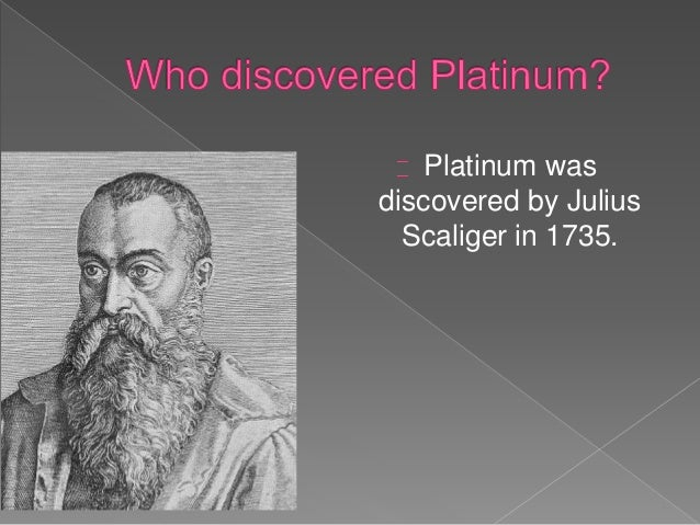 italian scientist julius scaliger discovered platinum The first recorded reference to platinum was in 1557 when julius scaliger, an  italian physician, described a metal found in central america that.