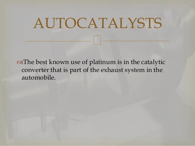 AUTOCATALYSTS The best known use of platinum is in the catalytic converter that is part of the exhaust system in the auto...