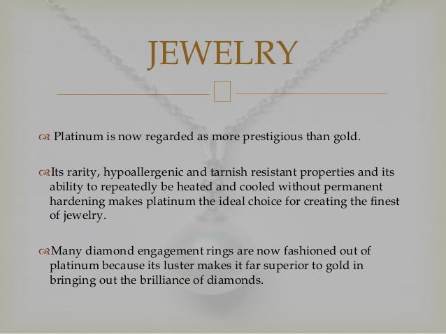  Platinum is now regarded as more prestigious than gold. Its rarity, hypoallergenic and tarnish resistant properties and...
