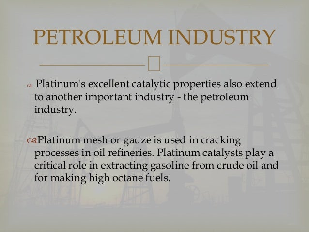  Platinum's excellent catalytic properties also extend to another important industry - the petroleum industry. Platinum ...