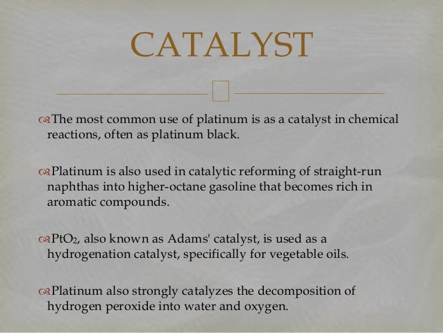 The most common use of platinum is as a catalyst in chemical reactions, often as platinum black. Platinum is also used i...