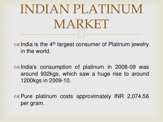  India is the 4th largest consumer of Platinum jewelry in the world.  India's consumption of platinum in 2008-09 was aro...