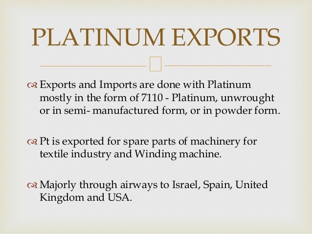  Exports and Imports are done with Platinum mostly in the form of 7110 - Platinum, unwrought or in semi- manufactured for...