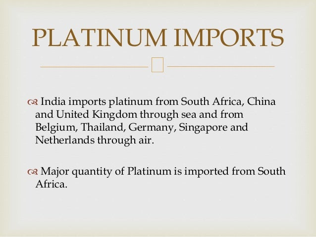  India imports platinum from South Africa, China and United Kingdom through sea and from Belgium, Thailand, Germany, Sing...