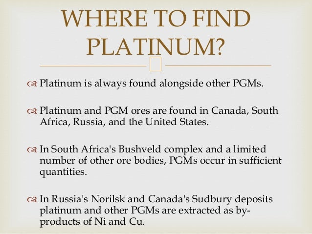  Platinum is always found alongside other PGMs.  Platinum and PGM ores are found in Canada, South Africa, Russia, and th...