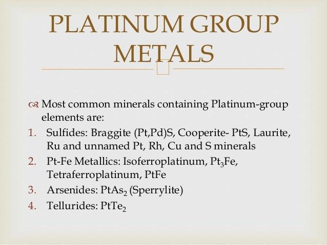  Most common minerals containing Platinum-group elements are: 1. Sulfides: Braggite (Pt,Pd)S, Cooperite- PtS, Laurite, Ru...