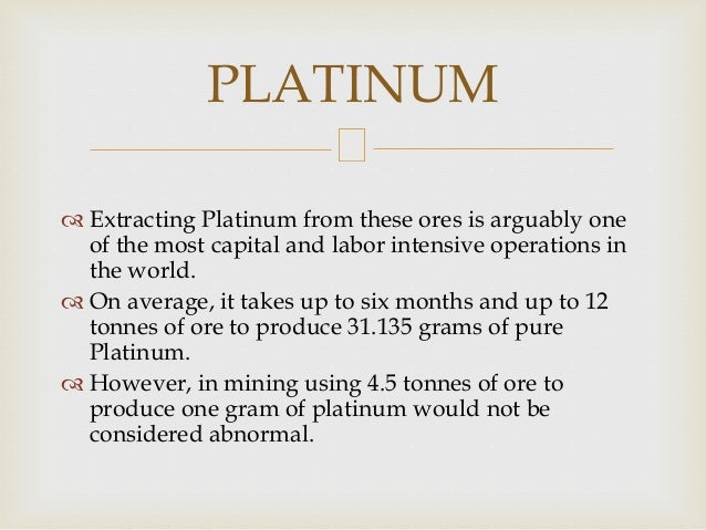  Extracting Platinum from these ores is arguably one of the most capital and labor intensive operations in the world.  O...