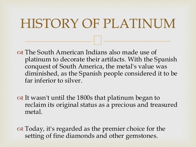  The South American Indians also made use of platinum to decorate their artifacts. With the Spanish conquest of South Ame...