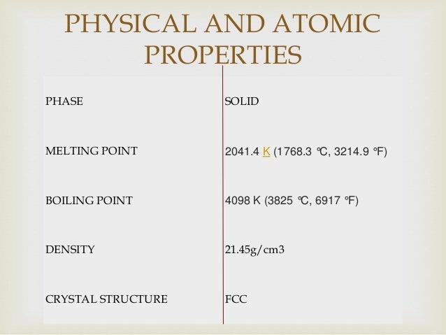 PHASE SOLID MELTING POINT 2041.4 K (1768.3 °C, 3214.9 °F) BOILING POINT 4098 K (3825 °C, 6917 °F) DENSITY 21.45g/cm3 CRYST...