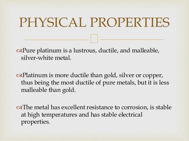 Pure platinum is a lustrous, ductile, and malleable, silver-white metal. Platinum is more ductile than gold, silver or c...