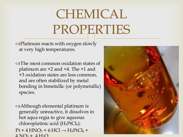 Platinum reacts with oxygen slowly at very high temperatures. The most common oxidation states of platinum are +2 and +4...