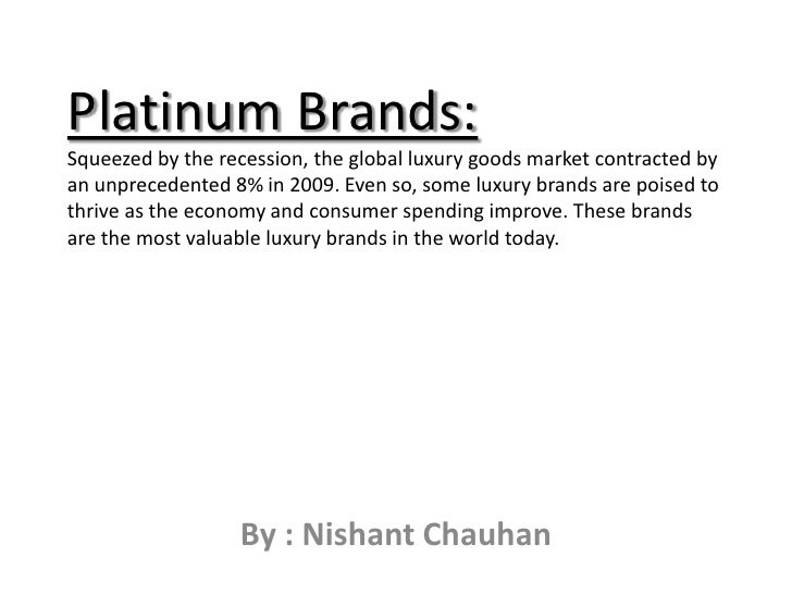Platinum Brands:Squeezed by the recession, the global luxury goods market contracted by an unprecedented 8% in 2009. Even ...
