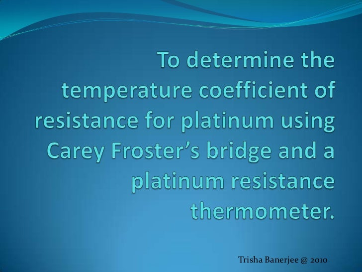 To determine the temperature coefficient of resistance for platinum using Carey Froster's bridge and a platinum resistance...