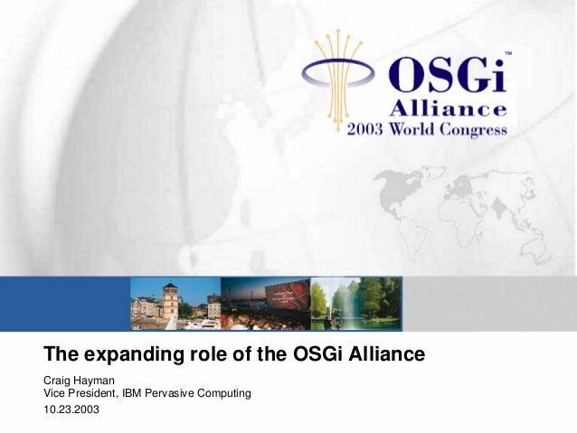 The expanding role of the OSGi Alliance Craig Hayman Vice President, IBM Pervasive Computing 10.23.2003