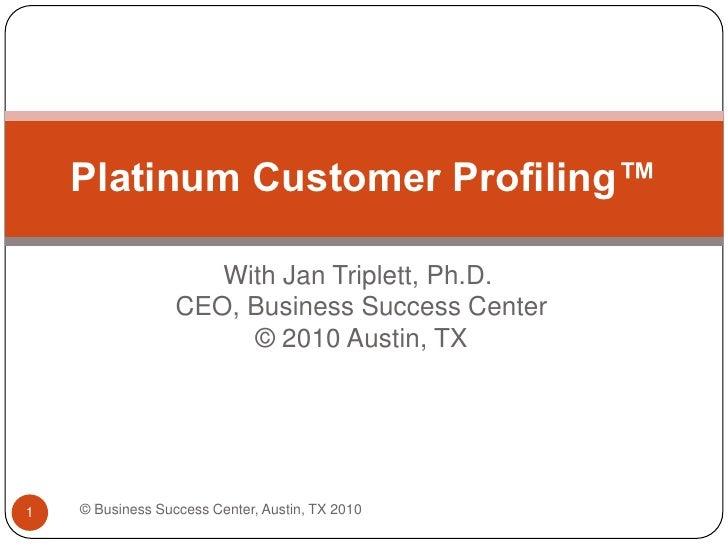With Jan Triplett, Ph.D. CEO, Business Success Center © 2010 Austin, TX<br />Platinum Customer Profiling™<br />© Business ...