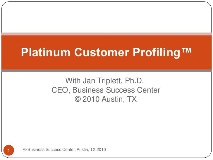 With Jan Triplett, Ph.D. CEO, Business Success Center © 2010 Austin, TX<br />Platinum Customer Profiling™<br />© Business ...