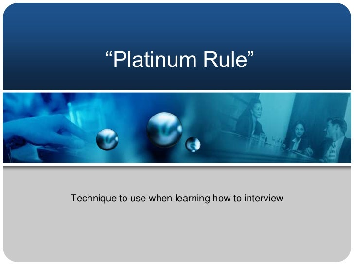 """""""Platinum Rule""""Technique to use when learning how to interview"""