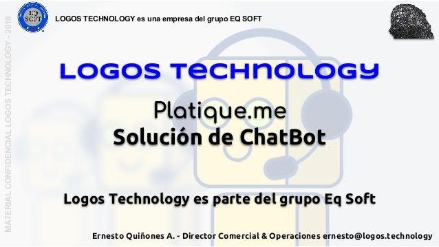 Logos Technology Platique.me Solución de ChatBot Logos Technology es parte del grupo Eq Soft MATERIALCONFIDENCIALLOGOSTECH...