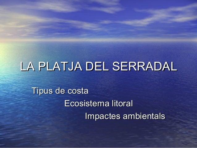 LA PLATJA DEL SERRADAL Tipus de costa         Ecosistema litoral              Impactes ambientals