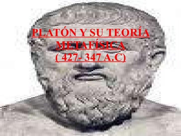 PLATÓN Y SU TEORÍA METAFÍSICA ( 427- 347 A.C)