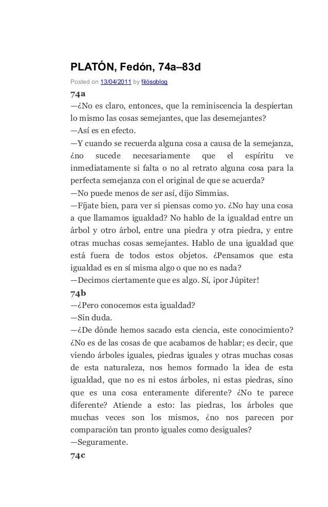 PLATÓN, Fedón, 74a–83d Posted on 13/04/2011 by filósoblog 74a —¿No es claro, entonces, que la reminiscencia la despiertan ...
