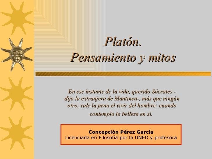 Platón. Pensamiento y mitos Concepción Pérez García Licenciada en Filosofía por la UNED y profesora En ese instante de la ...