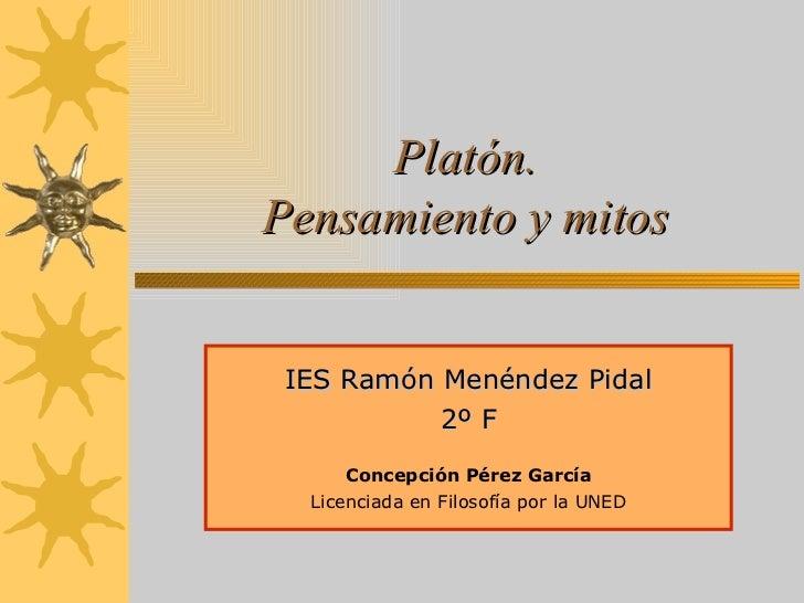 Platón. Pensamiento y mitos IES Ramón Menéndez Pidal 2º F Concepción Pérez García Licenciada en Filosofía por la UNED