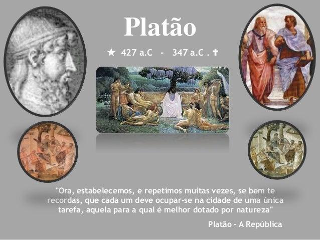 """ 427 a.C - 347 a.C .  Platão """"Ora, estabelecemos, e repetimos muitas vezes, se bem te recordas, que cada um deve ocupar-..."""
