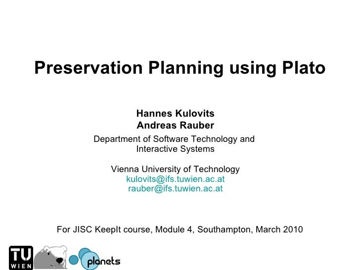 Preservation Planning using Plato For JISC KeepIt course, Module 4, Southampton, March 2010 Hannes Kulovits Andreas Rauber...