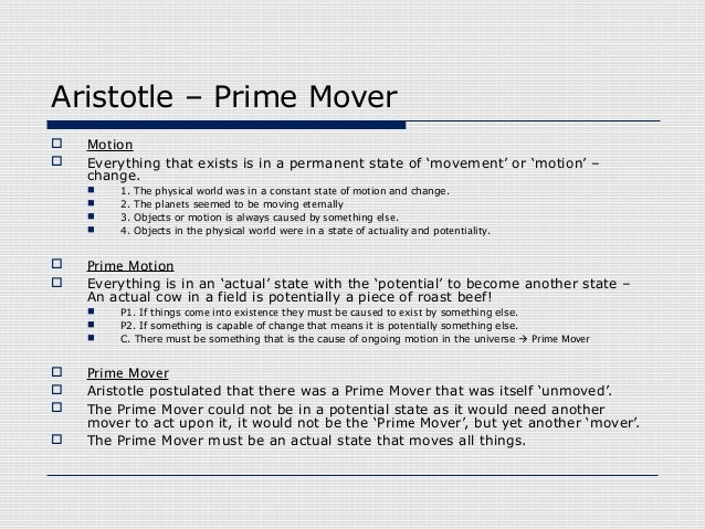 aristotle prime mover essay In aristotle's four causes (explaining why things exist) the prime mover is considered to be the final cause, it is the main reason for movement he also believed that because the prime mover is eternal and unchanging, it must be good.