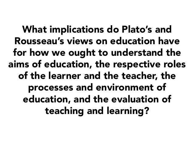 What implications do Plato's and Rousseau's views on education have for how we ought to understand the aims of education, ...