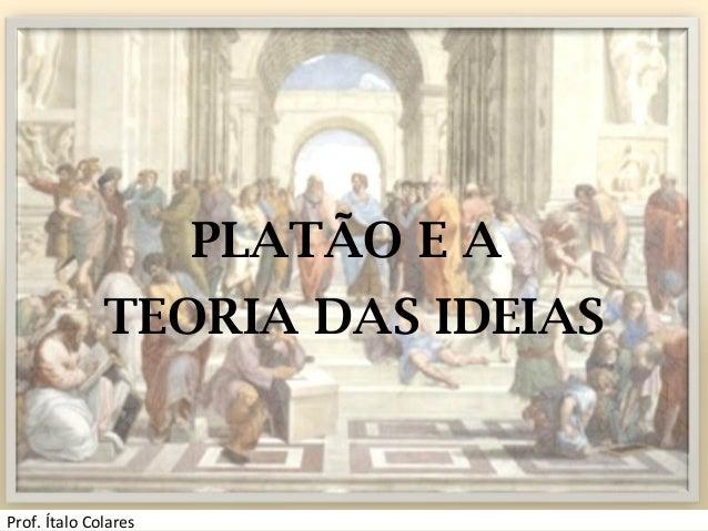 PLATÃO E A TEORIA DAS IDEIAS Prof. Ítalo Colares