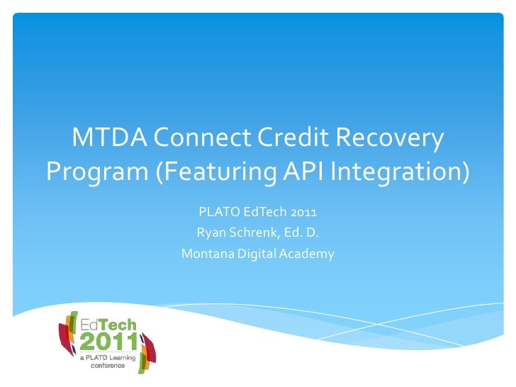 MTDA Connect Credit Recovery Program (Featuring API Integration)<br />PLATO EdTech 2011<br />Ryan Schrenk, Ed. D.<br />Mon...