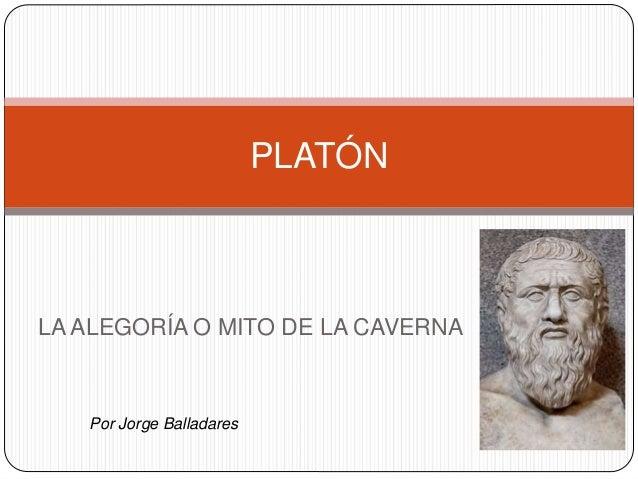 PLATÓN  LA ALEGORÍA O MITO DE LA CAVERNA  Por Jorge Balladares