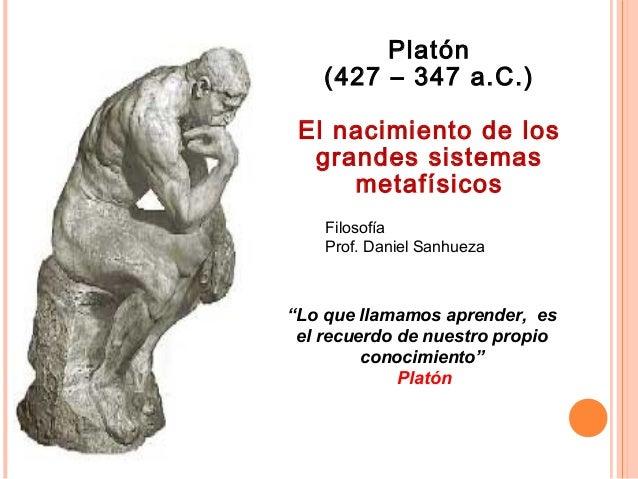 """Filosofía Prof. Daniel Sanhueza Platón (427 – 347 a.C.) El nacimiento de los grandes sistemas metafísicos """"Lo que llamamos..."""