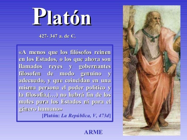 Platón        427- 347 a. de C.   «A menos que los filósofos reinen en los Estados, o los que ahora son llamados reyes y g...