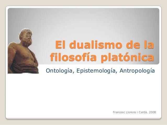 El dualismo de la filosofía platónica Ontología, Epistemología, Antropología  Francesc Llorens i Cerdà. 2008