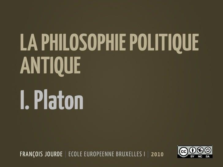 LA PHILOSOPHIE POLITIQUE ANTIQUE I. Platon FRANÇOIS JOURDE | ECOLE EUROPEENNE BRUXELLES I | 2010