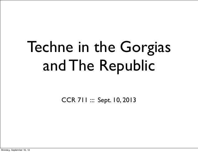 Techne in the Gorgias and The Republic CCR 711 ::: Sept. 10, 2013 Monday, September 16, 13