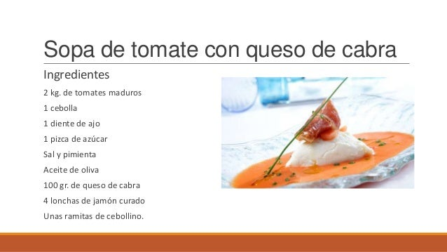 Sopa de tomate con queso de cabraIngredientes2 kg. de tomates maduros1 cebolla1 diente de ajo1 pizca de azúcarSal y pimien...