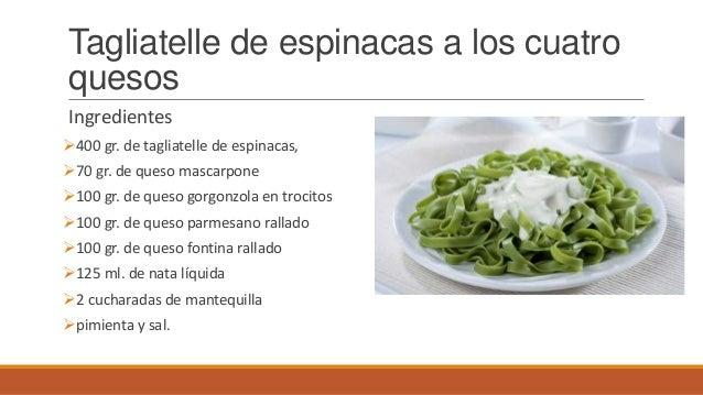 Tagliatelle de espinacas a los cuatroquesosIngredientes400 gr. de tagliatelle de espinacas,70 gr. de queso mascarpone10...
