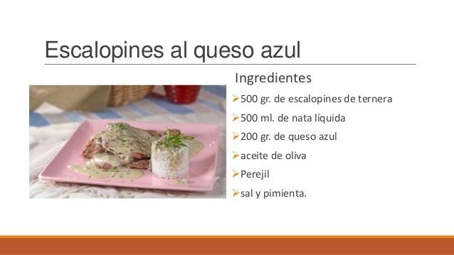 Escalopines al queso azulIngredientes500 gr. de escalopines de ternera500 ml. de nata líquida200 gr. de queso azulacei...