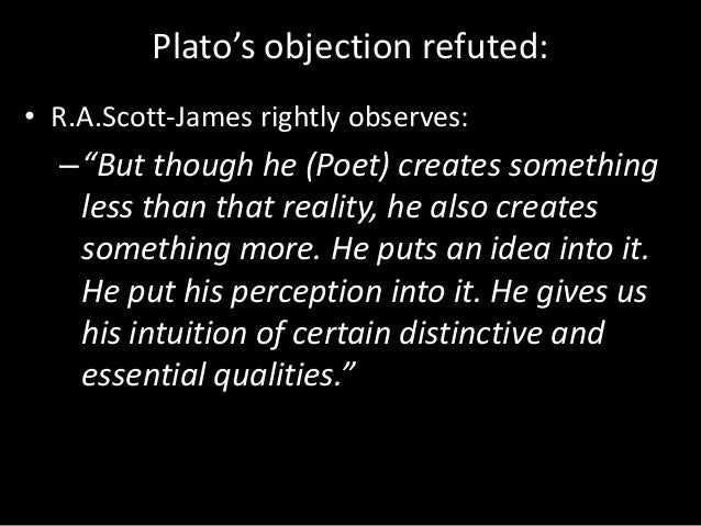 platos objection to poetry Plato's three main objections to poetry are that poetry is not ethical, philosophical and pragmatic, in other words, he objected to poetry from the point of view of education, from philosophical point of view and moral point of view.